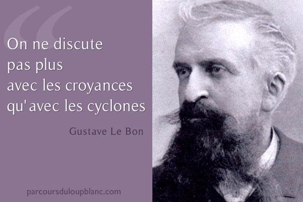 On ne discute pas plus avec les croyances qu'avec les cyclones-Gustave Le Bon Citation in Psychologie des foules